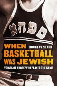When Basketball Was Jewish: Voices of Those Who Played the Game - Douglas Stark - cover