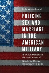Policing Sex and Marriage in the American Military: The Court-Martial and the Construction of Gender and Sexual Deviance, 1950-2000 - Kellie Wilson-Buford - cover