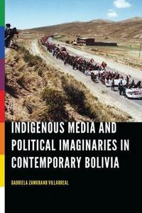 Indigenous Media and Political Imaginaries in Contemporary Bolivia - Gabriela Zamorano Villarreal - cover