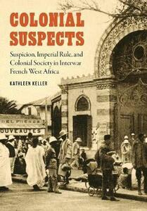 Colonial Suspects: Suspicion, Imperial Rule, and Colonial Society in Interwar French West Africa - Kathleen Keller - cover