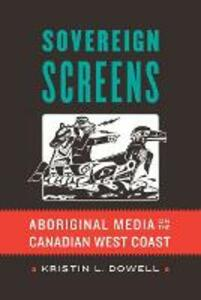 Sovereign Screens: Aboriginal Media on the Canadian West Coast - Kristin L. Dowell - cover