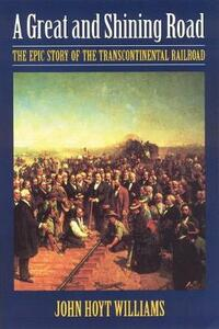 A Great and Shining Road: The Epic Story of the Transcontinental Railroad - John Hoyt Williams - cover