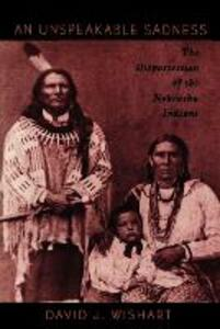 An Unspeakable Sadness: The Dispossession of the Nebraska Indians - David J. Wishart - cover