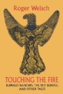 Touching the Fire: Buffalo Dancers, the Sky Bundle, and Other Tales - Roger L. Welsch - cover