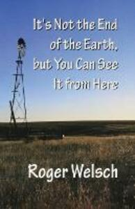 It's Not the End of the Earth, but You Can See It from Here - Roger L. Welsch - cover