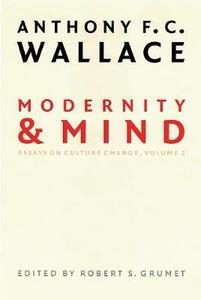 Modernity and Mind: Essays on Culture Change, Volume 2 - Anthony F. C. Wallace - cover