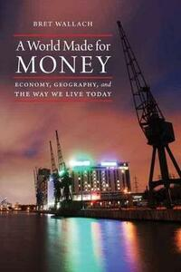 A World Made for Money: Economy, Geography, and the Way We Live Today - Bret Wallach - cover