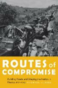 Routes of Compromise: Building Roads and Shaping the Nation in Mexico, 1917-1952 - Michael K. Bess - cover
