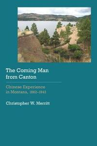 The Coming Man from Canton: Chinese Experience in Montana, 1862-1943 - Christopher W. Merritt - cover