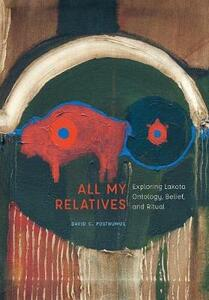All My Relatives: Exploring Lakota Ontology, Belief, and Ritual - David C. Posthumus - cover
