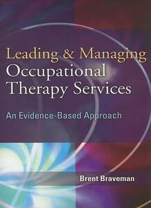 Leading and Managing Occupational Therapy Services: An Evidence-based Approach - Brent Braveman - cover