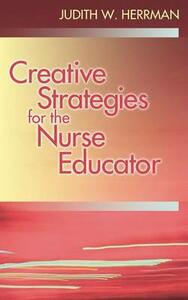 Creative Teaching Strategies for the Nurse Educator - Judith W. Herrman - cover