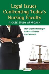Legal Issues Confronting Today's Nursing Faculty: A Case Study Approach - Mary Ellen Smith Glasgow,H Michael Dreher,Carl III Oxholm - cover