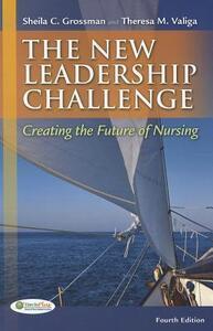 The New Leadership Challenge: Creating the Future of Nursing - Sheila Grossman,Theresa M. Valiga - cover