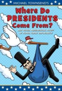 Michael Townsend's Where Do Presidents Come From?: And Other Presidential Stuff of Super-Great Importance - Mike Townsend - cover