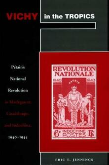 Vichy in the Tropics: Petain's National Revolution in Madagascar, Guadeloupe, and Indochina, 1940-44 - Eric T. Jennings - cover