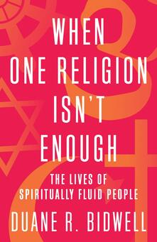 When One Religion Isn't Enough: The Lives of Spiritually Fluid People - Duane R. Bidwell - cover
