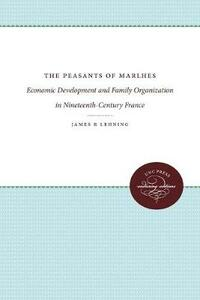 The Peasants of Marlhes: Economic Development and Family Organization in Nineteenth-Century France - James R. Lehning - cover