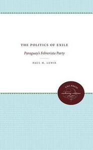 The Politics of Exile: Paraguay's Febrerista Party - Paul H. Lewis - cover