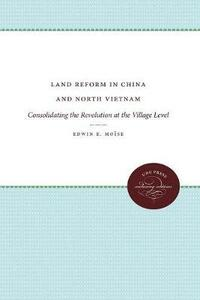Land Reform in China and North Vietnam: Consolidating the Revolution at the Village Level - Edwin E. Moise - cover