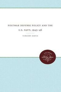 Postwar Defense Policy and the U.S. Navy, 1943-46 - Vincent Davis - cover