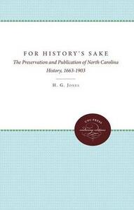 For History's Sake: The Preservation and Publication of North Carolina History, 1663-1903 - H. G. Jones - cover