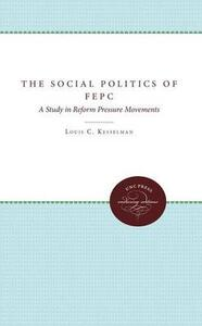 The Social Politics of FEPC: A Study in Reform Pressure Movements - Louis C. Kesselman - cover