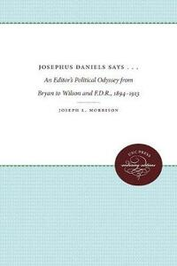 Josephus Daniels Says . . .: An Editor's Political Odyssey from Bryan to Wilson and F.D.R., 1894-1913 - Joseph L. Morrison - cover
