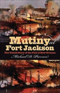 Mutiny at Fort Jackson: The Untold Story of the Fall of New Orleans - Michael D Pierson - cover
