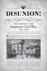 Disunion!: The Coming of the American Civil War, 1789-1859 - Elizabeth R Varon - cover