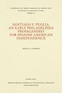 Santiago F. Puglia, An Early Philadelphia Propagandist for Spanish American Independence - Merle E. Simmons - cover