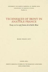 Techniques of Irony in Anatole France: Essay on Les Sept Femmes de la Barbe-Bleue - Diane Wolfe Levy - cover