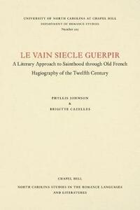 Le vain siecle guerpir: A Literary Approach to Sainthood through Old French Hagiography of the Twelfth Century - Phyllis Johnson,Brigitte Cazelles - cover