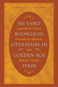 An Early Bourgeois Literature in Golden Age Spain: Lazarillo de Tormes, Guzman de Alfarache and Baltasar Gracian - Francisco Javier Sanchez - cover