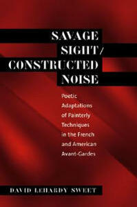 Savage Sight/Constructed Noise: Poetic Adaptations of Painterly Techniques in the French and American Avant-Gardes - David LeHardy Sweet - cover