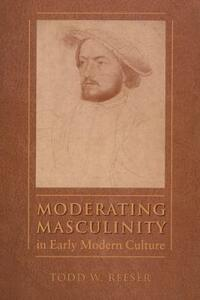 Moderating Masculinity in Early Modern Culture - Todd W. Reeser - cover