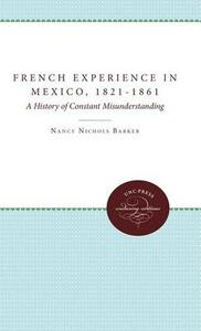 The French Experience in Mexico, 1821-1861: A History of Constant Misunderstanding - Nancy Nichols Barker - cover