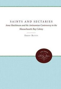 Saints and Sectaries: Anne Hutchinson and the Antinomian Controversy in the Massachusetts Bay Colony - Emery Battis - cover