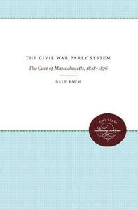 The Civil War Party System: The Case of Massachusetts, 1848-1876 - Dale Baum - cover