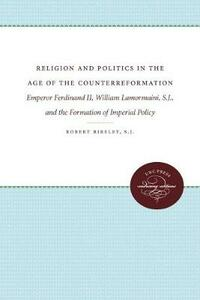 Religion and Politics in the Age of the Counterreformation: Emperor Ferdinand II, William Lamormaini, S.J., and the Formation of the Imperial Policy - Robert Bireley - cover
