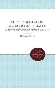 To the Webster-Ashburton Treaty: A Study in Anglo-American Relations, 1783-1843 - Howard Jones - cover