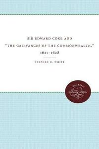 Sir Edward Coke and 'The Grievances of the Commonwealth,' 1621-1628 - Stephen D. White - cover