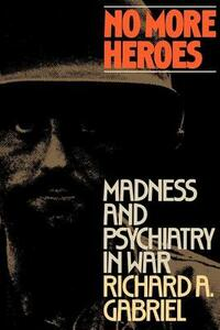 No More Heroes: Madness and Psychiatry in War - Richard A. Gabriel - cover