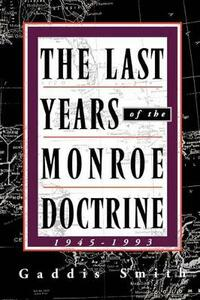 The Last Years of the Monroe Doctrine: 1945-1993 - Gaddis Smith - cover