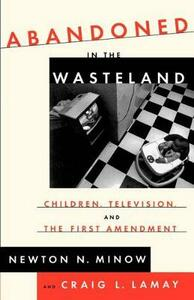 Abandoned in the Wasteland: Children, Television, & the First Amendment - Newton Minow - cover