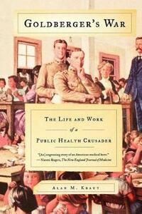 Goldberger's War: The Life and Work of a Public Health Crusader - Alan M Kraut - cover