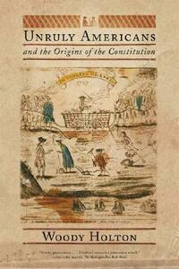 Unruly Americans and the Origins of the Constitution - Woody Holton - cover