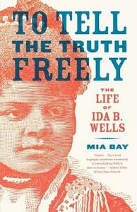 To Tell the Truth Freely: The Life of Ida B. Wells - Mia Bay - cover
