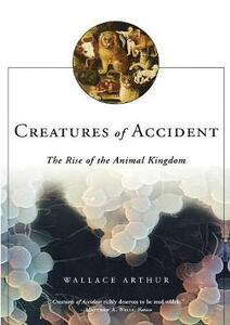 Creatures of Accident: The Rise of the Animal Kingdom - Wallace Arthur - cover
