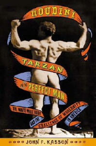Houdini, Tarzan, and the Perfect Man: The White Male Body and the Challenge of Modernity in America - John F Kasson - cover